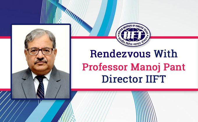 Rendezvous with Professor Manoj Pant, Director IIFT