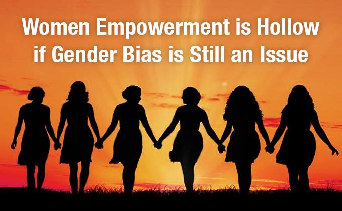 Women empowerment is hollow if gender bias is still an issue